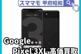 google pixel3 xl 新品買取 中古買取 ジャンク買取 ピクセル 修理 交換 山梨 甲府昭和